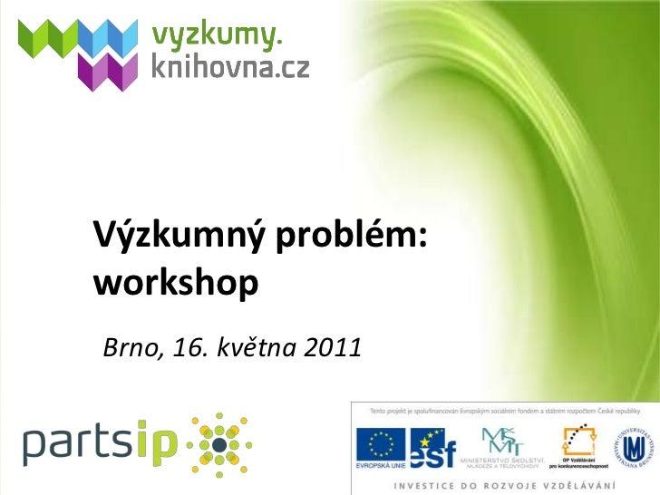 Výzkumný problém: workshop<br />Brno, 16. května 2011<br />