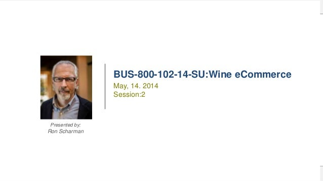 1BUS-800-102-14-SU Wine eCommerce BUS-800-102-14-SU:Wine eCommerce Presented by: Ron Scharman May, 14. 2014 Session:2