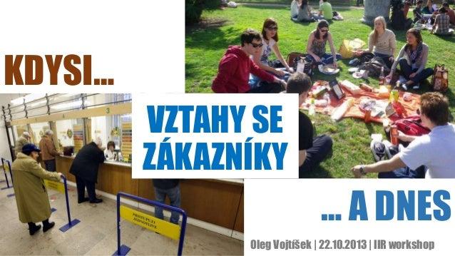 KDYSI… VZTAHY SE ZÁKAZNÍKY  … A DNES Oleg Vojtíšek | 22.10.2013 | IIR workshop