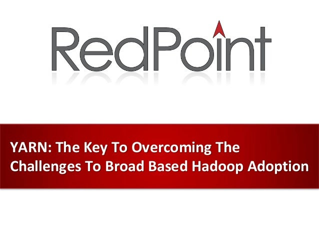 YARN: the Key to overcoming the challenges of broad-based Hadoop Adoption
