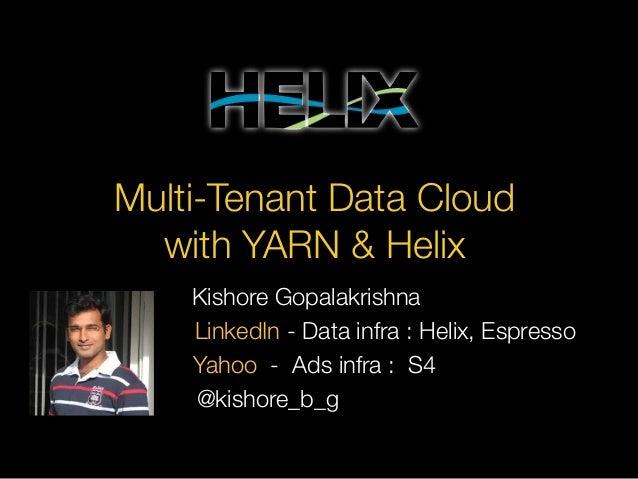 Multi-Tenant Data Cloud with YARN & Helix LinkedIn - Data infra : Helix, Espresso @kishore_b_g Yahoo - Ads infra : S4 Kish...