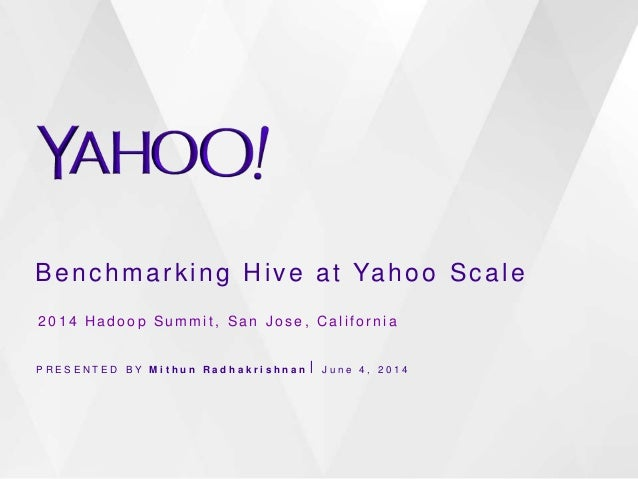 Benchmarking Hive at Yahoo Scale P R E S E N T E D B Y M i t h u n R a d h a k r i s h n a n ⎪ J u n e 4 , 2 0 1 4 2 0 1 4...