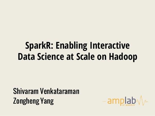 SparkR: Enabling Interactive Data Science at Scale on Hadoop Shivaram Venkataraman Zongheng Yang