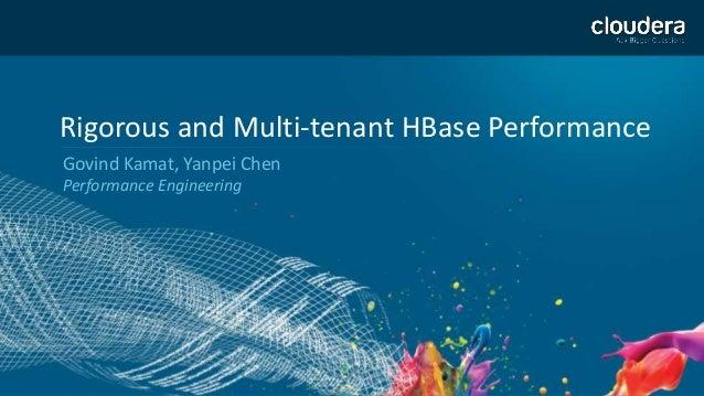 1 Rigorous and Multi-tenant HBase Performance Govind Kamat, Yanpei Chen Performance Engineering