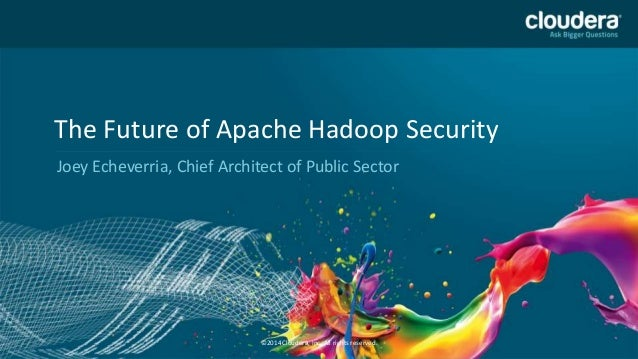 1 The Future of Apache Hadoop Security Joey Echeverria, Chief Architect of Public Sector ©2014 Cloudera, Inc. All rights r...