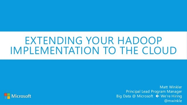 EXTENDING YOUR HADOOP IMPLEMENTATION TO THE CLOUD Matt Winkler Principal Lead Program Manager Big Data @ Microsoft  We're...