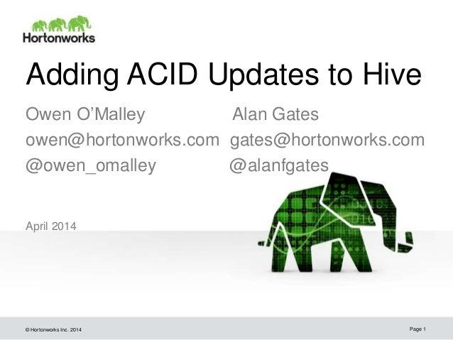 © Hortonworks Inc. 2014 Adding ACID Updates to Hive April 2014 Page 1 Owen O'Malley Alan Gates owen@hortonworks.com gates@...