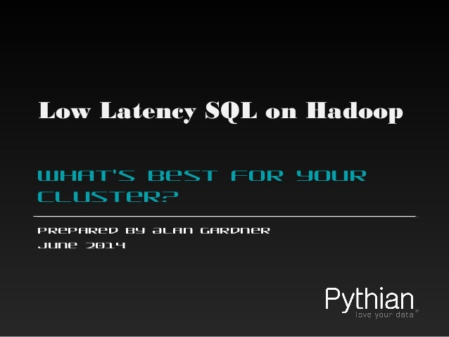 Low Latency SQL on Hadoop What's best for your cluster? Prepared by Alan Gardner June 2014