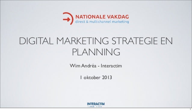 DIGITAL MARKETING STRATEGIE EN PLANNING Wim Andréa - Interactim 1 oktober 2013 1