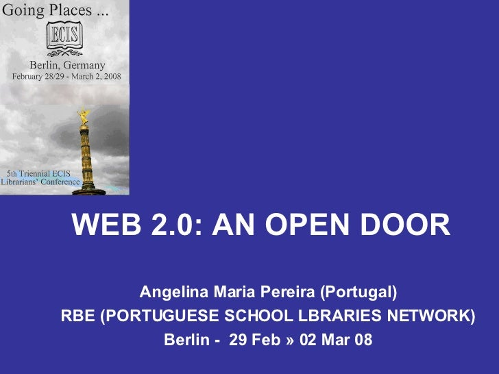 WEB 2.0: AN OPEN DOOR Angelina Maria Pereira (Portugal) RBE (PORTUGUESE SCHOOL LBRARIES NETWORK) Berlin -  29 Feb » 02 Mar...