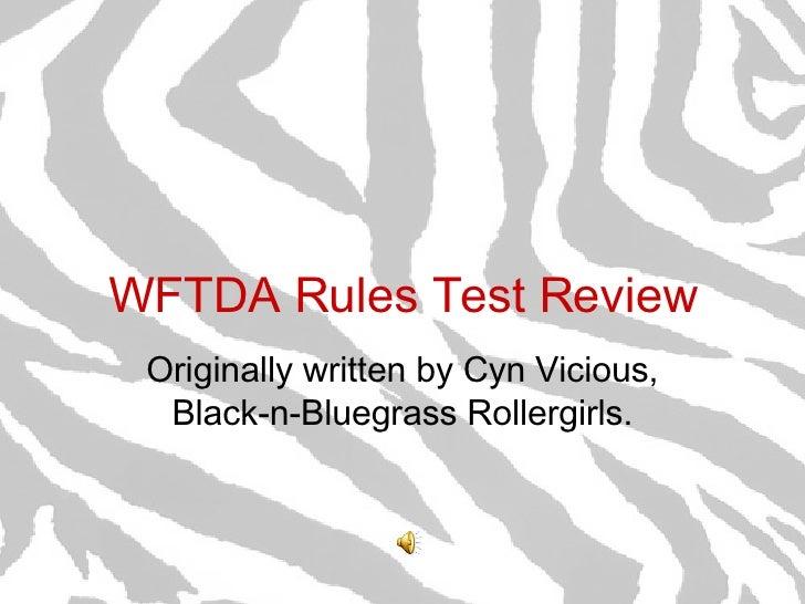 WFTDA Rules Test Review Originally written by Cyn Vicious, Black-n-Bluegrass Rollergirls.