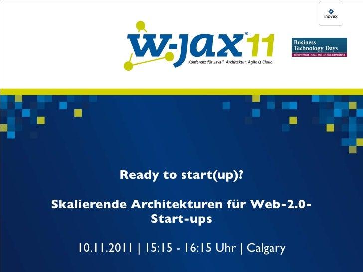 Ready to start(up)?Skalierende Architekturen für Web-2.0-               Start-ups   10.11.2011 | 15:15 - 16:15 Uhr | Calgary