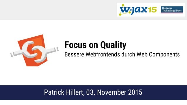 Focus on Quality Bessere Webfrontends durch Web Components Patrick Hillert, 03. November 2015