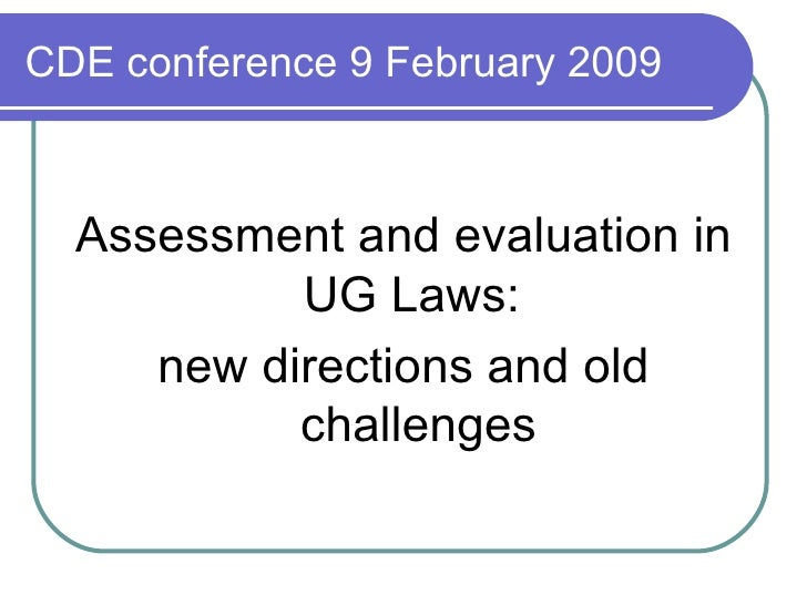 CDE conference 9 February 2009 <ul><li>Assessment and evaluation in UG Laws:  </li></ul><ul><li>new directions and old cha...