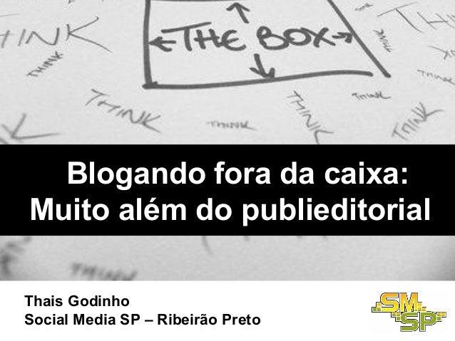 Blogando fora da caixa:Muito além do publieditorialThais GodinhoSocial Media SP – Ribeirão Preto