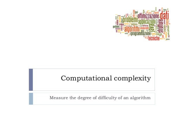 Computational complexityMeasure the degree of difficulty of an algorithm