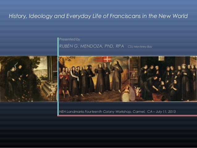 History, Ideology and Everyday Life of Franciscans in the New World  Presented by  RUBÉN G. MENDOZA, PhD, RPA  CSU Montere...