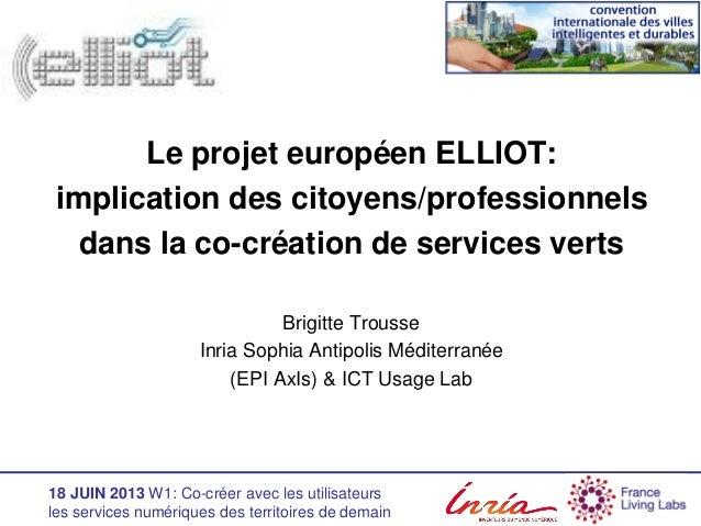18 JUIN 2013 W1: Co-créer avec les utilisateursles services numériques des territoires de demainLe projet européen ELLIOT:...