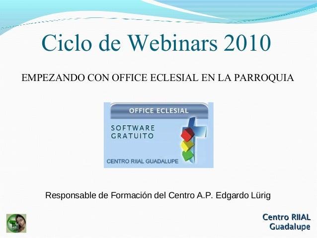 Centro RIIALCentro RIIAL GuadalupeGuadalupe Ciclo de Webinars 2010 EMPEZANDO CON OFFICE ECLESIAL EN LA PARROQUIA Responsab...
