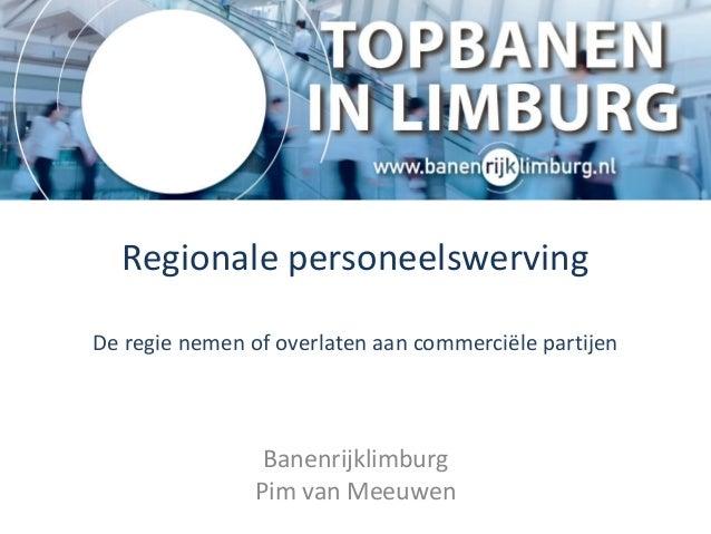 Regionale personeelswervingDe regie nemen of overlaten aan commerciële partijenBanenrijklimburgPim van Meeuwen