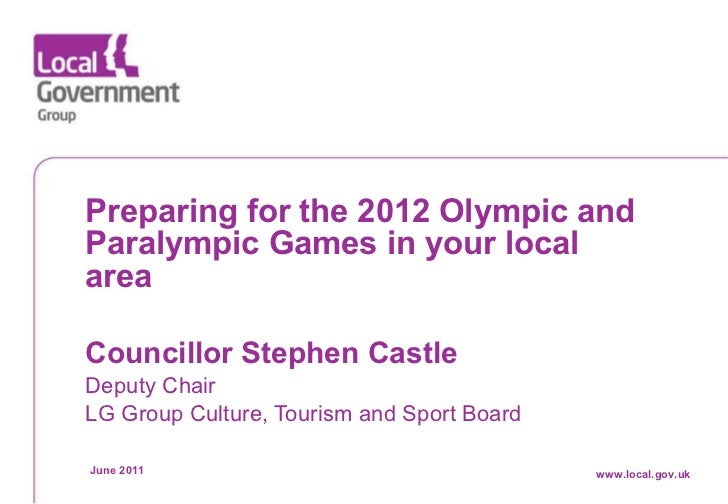 Preparing for the 2012 Olympic and Paralympic Games in your local area Councillor Stephen Castle   Deputy Chair LG Group C...