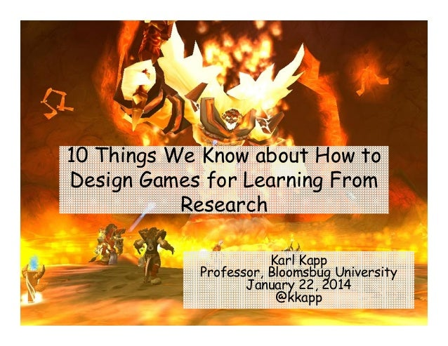 10 Things We Know about How to Design Games for Learning From Research Karl Kapp Professor, Bloomsbug University January 2...
