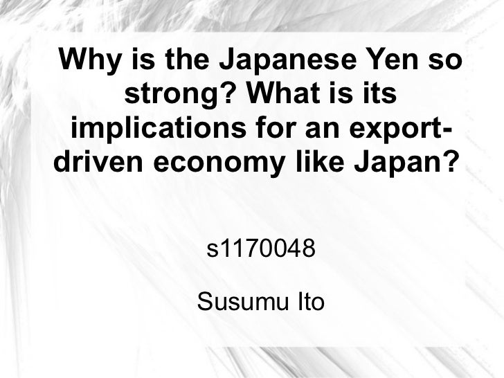 Why is the Japanese Yen so     strong? What is its implications for an export-driven economy like Japan?          s1170048...