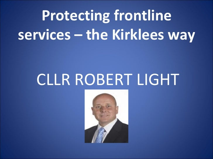 Protecting frontline services – the Kirklees way CLLR ROBERT LIGHT