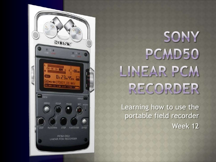 Sony PCMD50Linear PCM Recorder<br />Learning how to use the portable field recorder<br />Week 12<br />