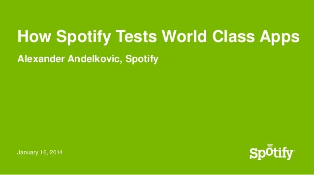 How Spotify Tests World Class Apps Alexander Andelkovic, Spotify  January 16, 2014