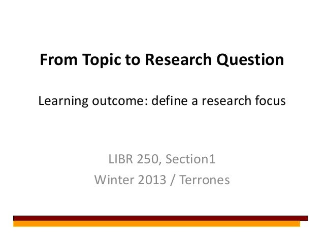 From Topic to Research QuestionLearning outcome: define a research focus          LIBR 250, Section1         Winter 2013 /...