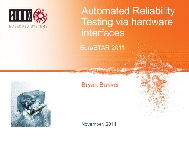 Automated ReliabilityTesting via hardwareinterfacesEuroSTAR 2011Bryan BakkerNovember, 2011