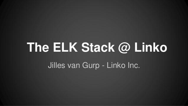 The ELK Stack @ Linko Jilles van Gurp - Linko Inc.