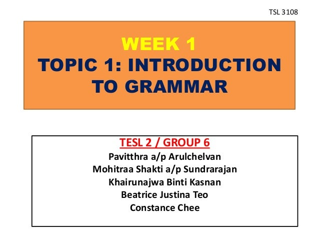 WEEK 1 TOPIC 1: INTRODUCTION TO GRAMMAR TESL 2 / GROUP 6 Pavitthra a/p Arulchelvan Mohitraa Shakti a/p Sundrarajan Khairun...