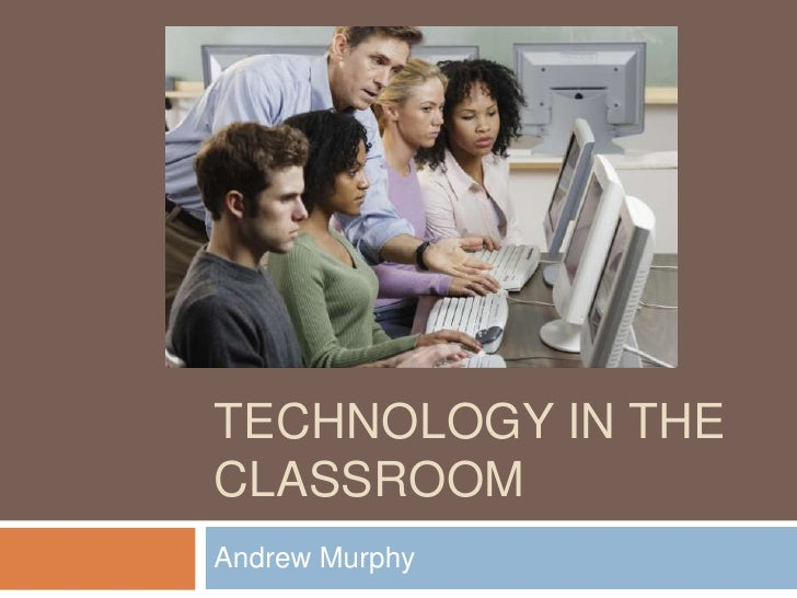 Technology in the classroom<br />Andrew Murphy <br />