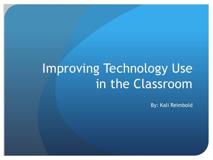 Improving Technology Use         in the Classroom                  By: Kali Reimbold