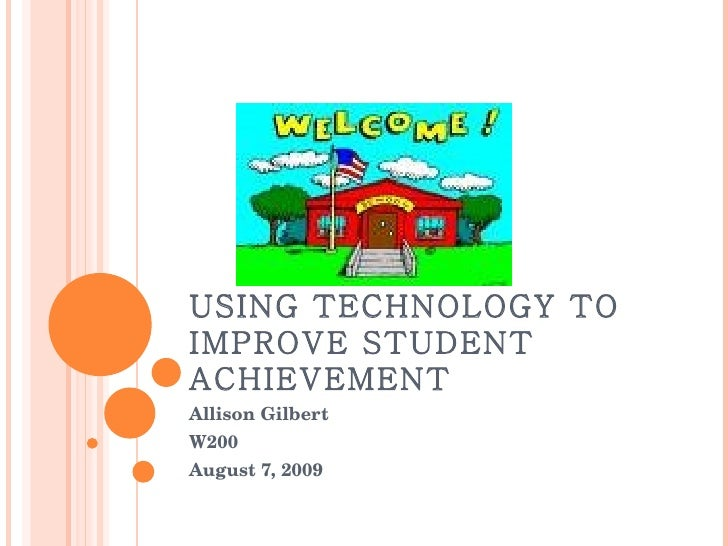 USING TECHNOLOGY TO IMPROVE STUDENT ACHIEVEMENT Allison Gilbert W200 August 7, 2009