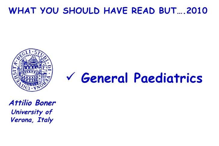 WHAT YOU SHOULD HAVE READ BUT….2010 <ul><li>General Paediatrics </li></ul>University of Verona, Italy Attilio Boner