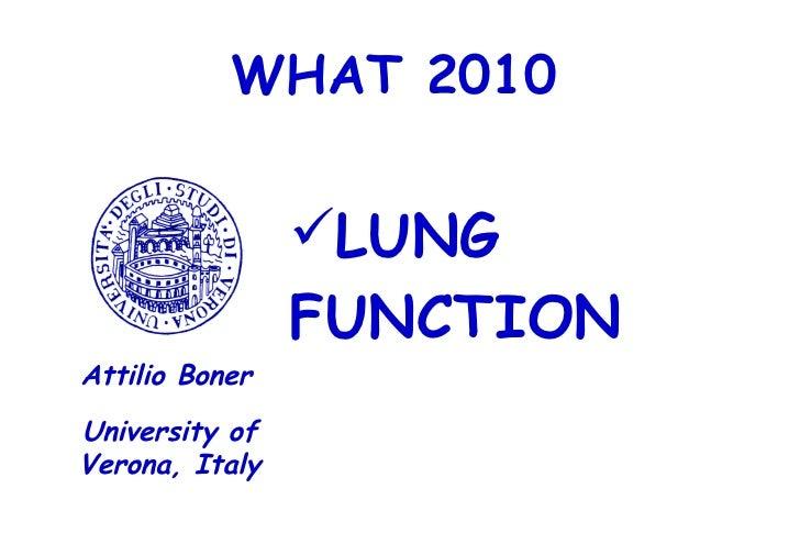 WHAT 2010 <ul><li>LUNG FUNCTION </li></ul>University of Verona, Italy Attilio Boner