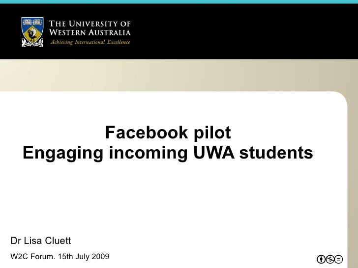 Facebook pilot   Engaging incoming UWA students    Dr Lisa Cluett W2C Forum. 15th July 2009