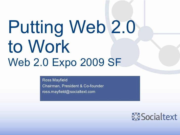 Putting Web 2.0 to Work Web 2.0 Expo 2009 SF Ross Mayfield Chairman, President & Co-founder [email_address]