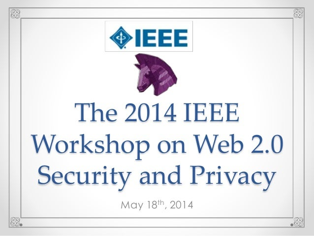 Welcome & Introductory Remarks - IEEE 2014 Web 2.0 Security & Privacy Workshop