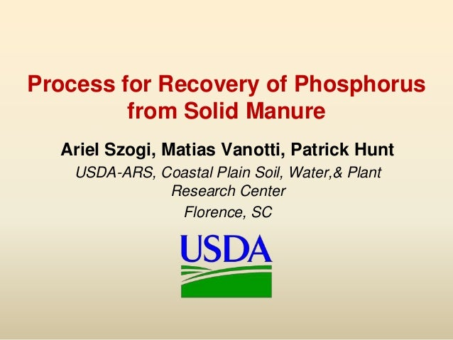 Process for Recovery of Phosphorusfrom Solid ManureAriel Szogi, Matias Vanotti, Patrick HuntUSDA-ARS, Coastal Plain Soil, ...