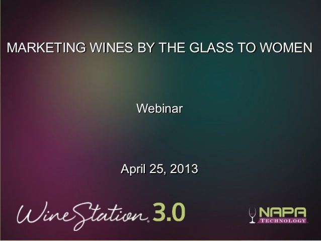 1MARKETING WINES BY THE GLASS TO WOMENMARKETING WINES BY THE GLASS TO WOMENWebinarWebinarApril 25, 2013April 25, 2013