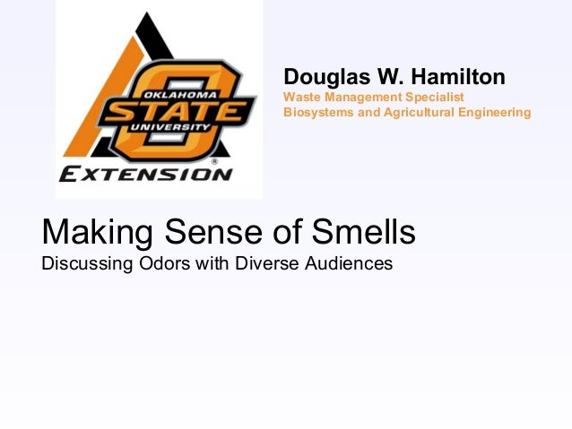 Making Sense of SmellsDiscussing Odors with Diverse AudiencesDouglas W. HamiltonWaste Management SpecialistBiosystems and ...