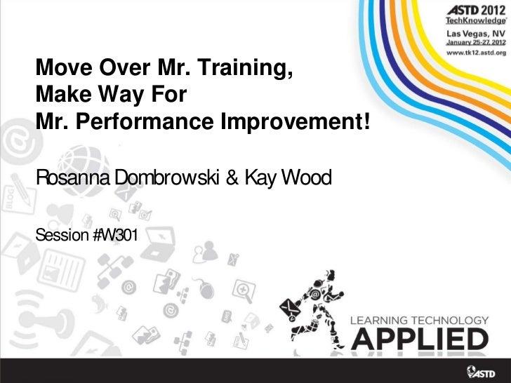 Move Over Mr. Training,Make Way ForMr. Performance Improvement!Rosanna Dombrowski & Kay WoodSession #W301