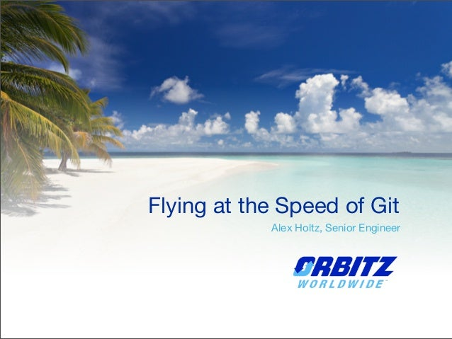 Flying at the Speed of Git Alex Holtz, Senior Engineer