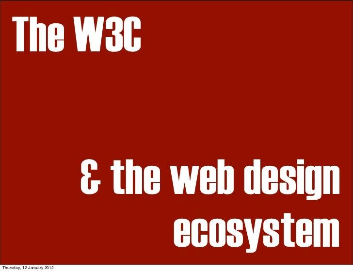 The W3C                            & the web designThursday, 12 January 2012                                  ecosystem