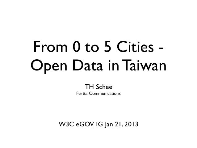 From 0 to 5 Cities -Open Data in Taiwan            TH Schee         Fertta Communications    W3C eGOV IG Jan 21, 2013