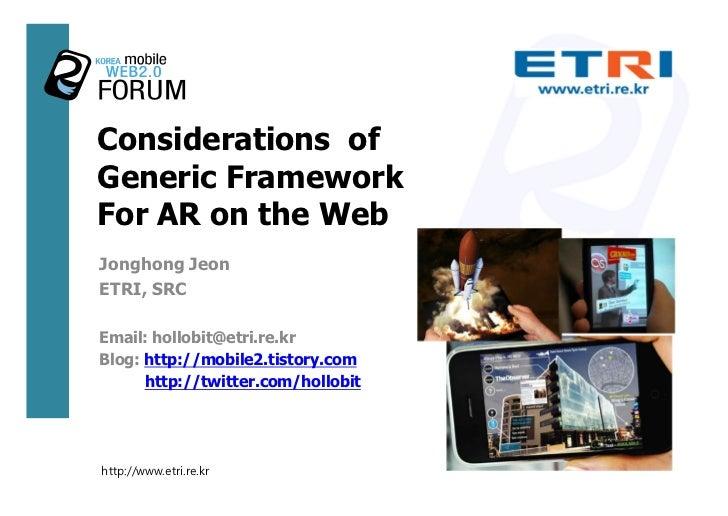 Considerations of Generic Framework For AR on the Web Jonghong Jeon ETRI, SRC  Email: hollobit@etri.re.kr Blog: http://mob...